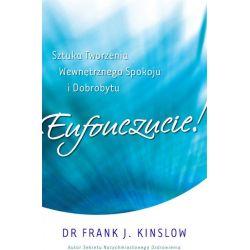 Eufouczucie Sztuka Tworzenia Wewnętrznego Spokoju i Dobrobytu Dr. Frank J. Kinslow
