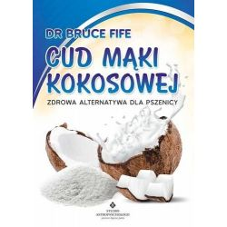 Cud mąki kokosowej. Zdrowa alternatywa dla pszenicy Zdrowa Alternatywa dla Pszenicy Autor: Fife Bruce cena sklep KSIĄŻKA