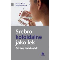 Srebro koloidalne jako lek-zdrowy antybiotyk Werner Kuhni Walter von Holst KSIĄŻKA - cena sklep